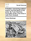 A Treatise, Concerning Political Enquiry, and the Liberty of the Press by Tunis Wortman, Counsellor at Law [Two Lines in Latin from Horace], Tunis Wortman, 1170875882