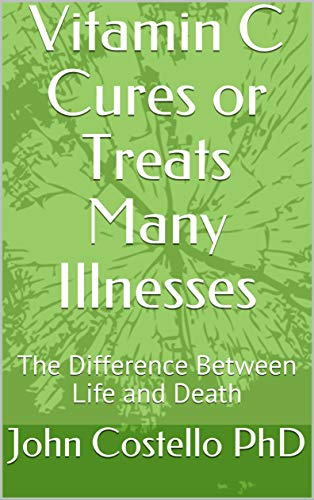 Vitamin C Cures or Treats Many Illnesses: The Difference Between Life and Death by [Costello PhD, John]