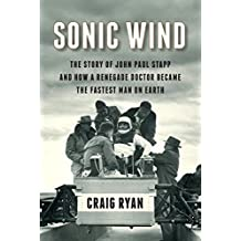 Sonic Wind: The Story Of John Paul Stapp And How A Renegade Doctor Became Th