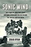 Sonic Wind: The Story of John Paul Stapp and How a Renegade Doctor Became the Fastest Man on Earth