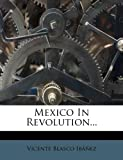 Mexico in Revolution..., Vicente Blasco Ibáñez, 1271403129