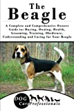 The Beagle: A Complete and Comprehensive Owners Guide to: Buying, Owning, Health, Grooming, Training, Obedience, Understanding and Caring for Your ... to Caring for a Dog from a Puppy to Old Age)