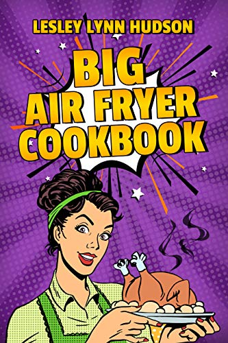 BIG AIR FRYER COOKBOOK: The Best Over 200 Healthy, Quick & Easy, Super Delicious Recipes with Calories and Nutritional Information. Simple and Clear Instructions. Cooking without Fat by Lesley Lynn Hudson