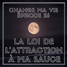 La loi de l'attraction à ma sauce (Change ma vie 26)
