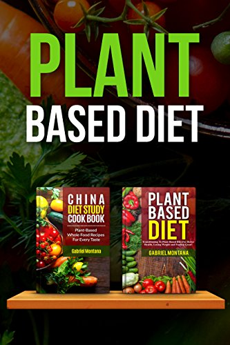 Plant Based Diet: Transitioning to a Plant Based Diet and China Diet Study for Better Health, Losing Weight, and Feeling Great! (Plant Based Cookbook, Plant Based, Plant Based Recipes Book 2) by Gabriel Montana