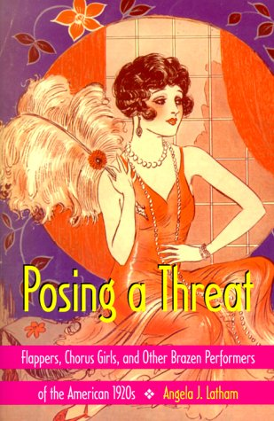 Posing a Threat: Flappers, Chorus Girls, and Other Brazen Performers of the American 1920s]()