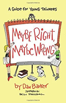 Maybe Right, Maybe Wrong: A Guide for Young Thinkers by [Barker, Dan]
