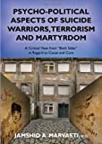 Psycho-Political Aspects of Suicide Warriors, Terrorism and Martyrdom : A Critical View from Both Sides in Regard to Cause and Cure, Jamshid A., M.D. Marvasti, 0398078033