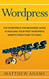 Wordpress: The Wordpress For Beginners Guide To Building Your First Wordpress Website From Start To Finish (wordpress guide, wordpress blog, beginner wordpress)