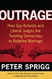 Outrage: How Gay Activists and Liberal Judges are Trashing Democracy to Redefine Marriage