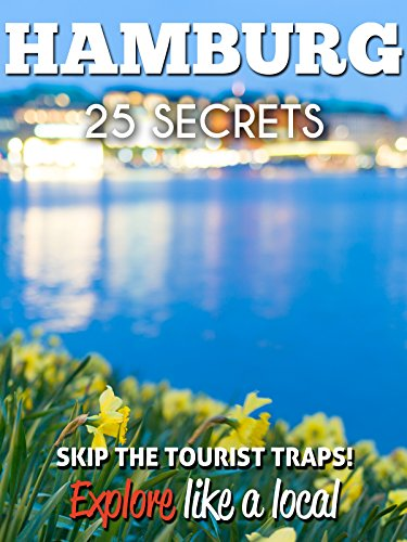 Hamburg 25 Secrets - The Locals Travel Guide For Your Trip to Hamburg 2018 - Germany: Skip the tourist traps and explore like a local : Where to Go, Eat & Party in Hamburg
