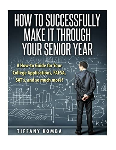 How to Successfully Make It Through Your Senior Year: A How-to Guide for Your College Applications, FAFSA, SAT's and so much more! by Tiffany Komba (2015-05-21)