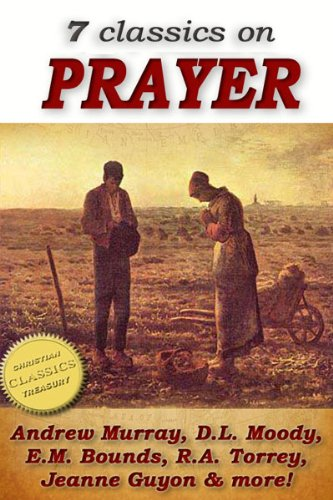 7 classics on PRAYER: Torrey (How to Pray), Murray (School of Prayer), Moody (Prevailing Prayer), Goforth, Muller (Answers to Prayer), Bounds (Power Through ... of Prayer) (Top Christian Classics Book 1)