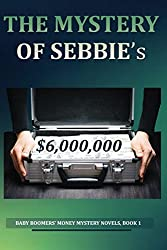 The Mystery of Sebbie's $6,000,000 (Baby Boomers Money Mystery Novels, Book 1)
