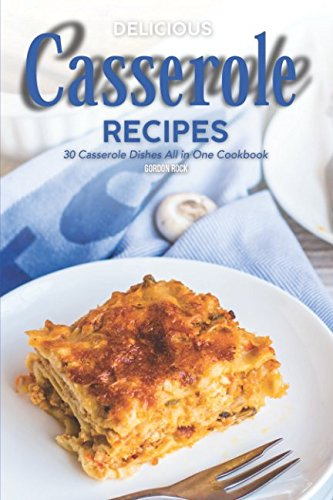 Delicious Casserole Recipes: 30 Casserole Dishes All in One Cookbook by Gordon Rock