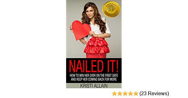 Amazon nailed it how to win her over on the first date and amazon nailed it how to win her over on the first date and keep her coming back for more ebook kristi allain kindle store fandeluxe Gallery