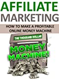 Affiliate Marketing: Your Personal Ticket To Your Very Own Profitable Online Money Machine (Passive income, Email Marketing, Affiliate Marketing, Blogging, ... Social Media Marketing, Make Money Online)