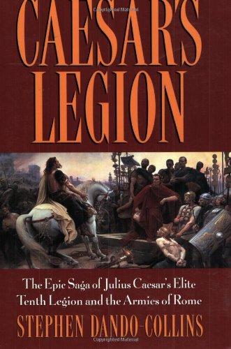 Caesars Legion  The Epic Saga Of Julius Caesars Elite Tenth Legion And The Armies Of Rome