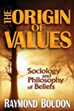 The Origin of Values : Sociology and Philosophy of Beliefs, Boudon, Raymond, 1412849837