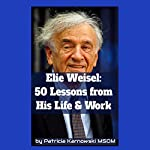 Elie Wiesel: 50 Life Lessons from His Life and Work | Patricia Karnowski