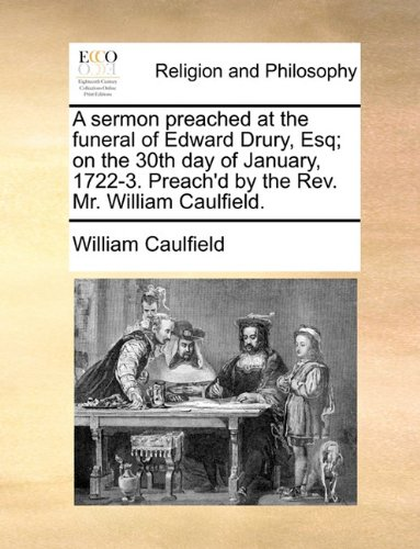 A sermon preached at the funeral of Edward Drury, Esq; on the 30th day of January, 1722-3. Preach'd by the Rev. Mr. William Caulfield. ebook