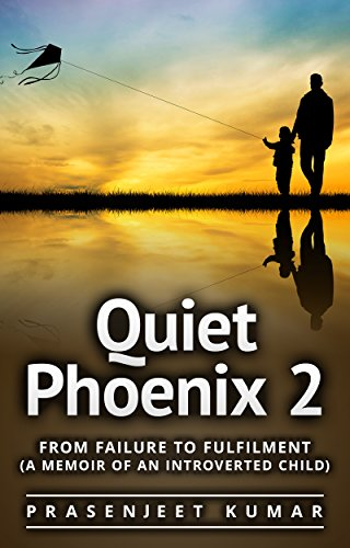 Book: Quiet Phoenix 2 - From Failure to Fulfilment - A Memoir of an Introverted Child by Prasenjeet Kumar