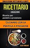 Ricettario Collezione: Ricette Per Pentole a Pressione: Cucinare Con La Pentola a Pressione (Libro Di Cucina)