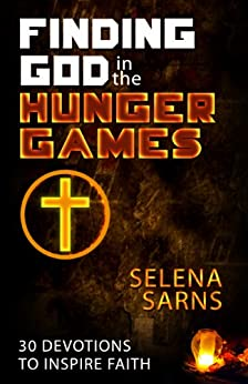 Finding God in the Hunger Games: 30 Devotions to Inspire Faith by [Sarns, Selena]