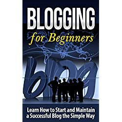 Blogging for Beginners: Learn How to Start and Maintain a Successful Blog the Simple Way - BLOGGING for BEGINNERS/BLOGGING: Blogging for Beginners (Computers ... Design, Blogging, WordPress for Beginners)