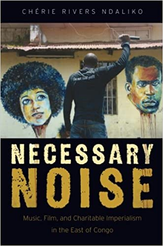 Necessary Noise: Music, Film, and Charitable Imperialism in the East of Congo