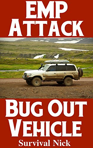 EMP Attack Bug Out Vehicle: How To Choose and Modify An EMP Proof Car That Will Survive An Electromagnetic Pulse Attack When All Other Cars Quit Working by [Nick, Survival]