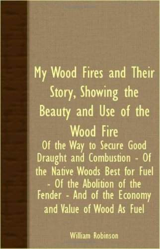 My Wood Fires And Their Story, Showing The Beauty And Use Of The Wood Fire - Of The Way To Secure Good Draught And Combustion - Of The Native Woods ... And Of The Economy And Value Of Wood As Fuel pdf