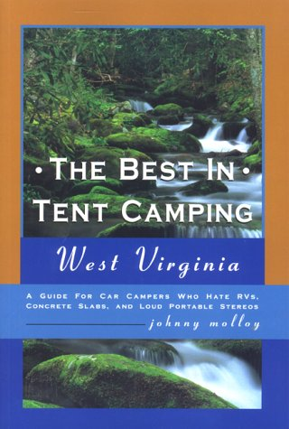 The Best in Tent Camping: West Virginia: A Guide to Campers Who Hate RVs, Concrete Slabs, and Loud Portable Stereos (Best Campgrounds In West Virginia)
