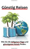 Günstig Reisen - Wie Sie die billigsten Flüge und günstigsten Hotels finden.