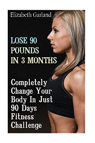 Lose 90 Pounds in 3 Months: Completely Change Your Body In Just 90 Days Fitness Challenge: (Weight Loss Programs, Weight Loss Books, Weight Loss Plan, Easy Weight Loss, Fast Weight Loss)