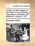 Louisa; or, the Cottage on the Moor in Two Volumes a New Edition Corrected, with Additions Volume 1 Of, Elizabeth Helme, 1170587461