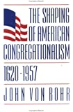The Shaping of American Congregationalism 1620-1957