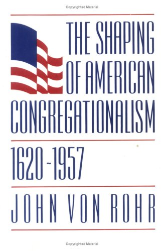 The Shaping of American Congregationalism 1620-1957 PDF