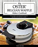 waffle iron cast iron belgian - My Oster Belgian Waffle Maker Cookbook: 101 Classic and Creative Waffle Recipes with Instructions (Oster Waffle Maker Recipes Book 1)