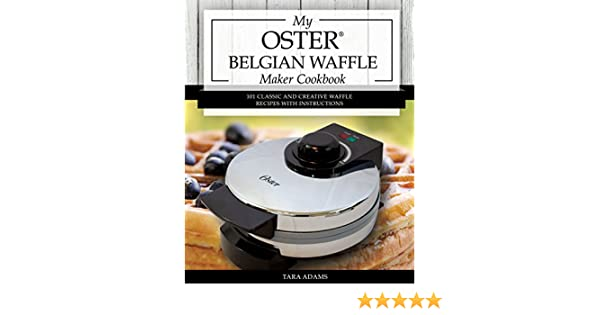 My Oster Belgian Waffle Maker Cookbook 101 Classic And Creative