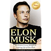 Elon Musk: The Greatest Lessons Through the Inspiring Life of Elon Musk (Elon Musk, Tesla, SpaceX, Biography, Business Lessons, Life Lessons, Future)