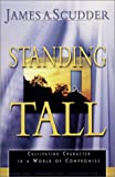 Standing Tall : Cultivating Character in a World of Compromise, Scudder, James A., 0967914558