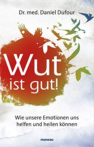 Wut ist gut! Wie unsere Emotionen uns helfen und heilen können
