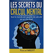 Les secrets du calcul mental: tout le monde est capable de calculer en un clin d'oeil (French Edition)