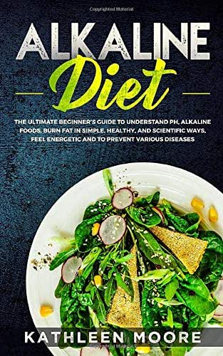 Alkaline Diet: The Ultimate Beginners Guide to Understand pH, Alkaline Foods, Weight Loss in Simple, Healthy and Scientific Ways, Be More Energetic and the Prevention of Degenerative Diseases
