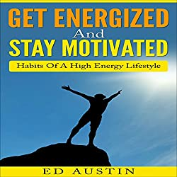 Get Energized and Stay Motivated - Simple Habits of a High Energy Lifestyle