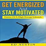 Get Energized and Stay Motivated - Simple Habits of a High Energy Lifestyle | Ed Austin