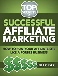 The Basics of Affiliate Success: Running a Business (Top Secrets of Successful Affiliate Marketing Book 1)