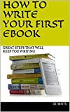 HOW TO WRITE YOUR FIRST EBOOK: GREAT STEPS THAT WILL KEEP YOU WRITING