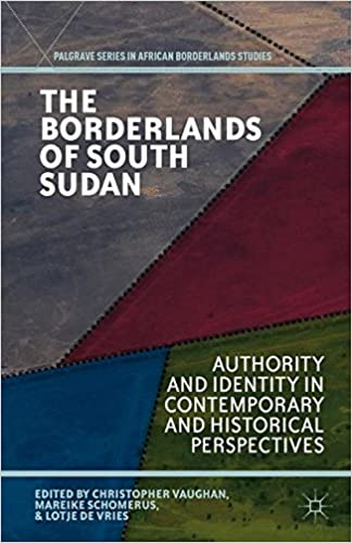 The Borderlands of South Sudan: Authority and Identity in Contemporary and Historical Perspectives (Palgrave Series in African Borderlands Studies)